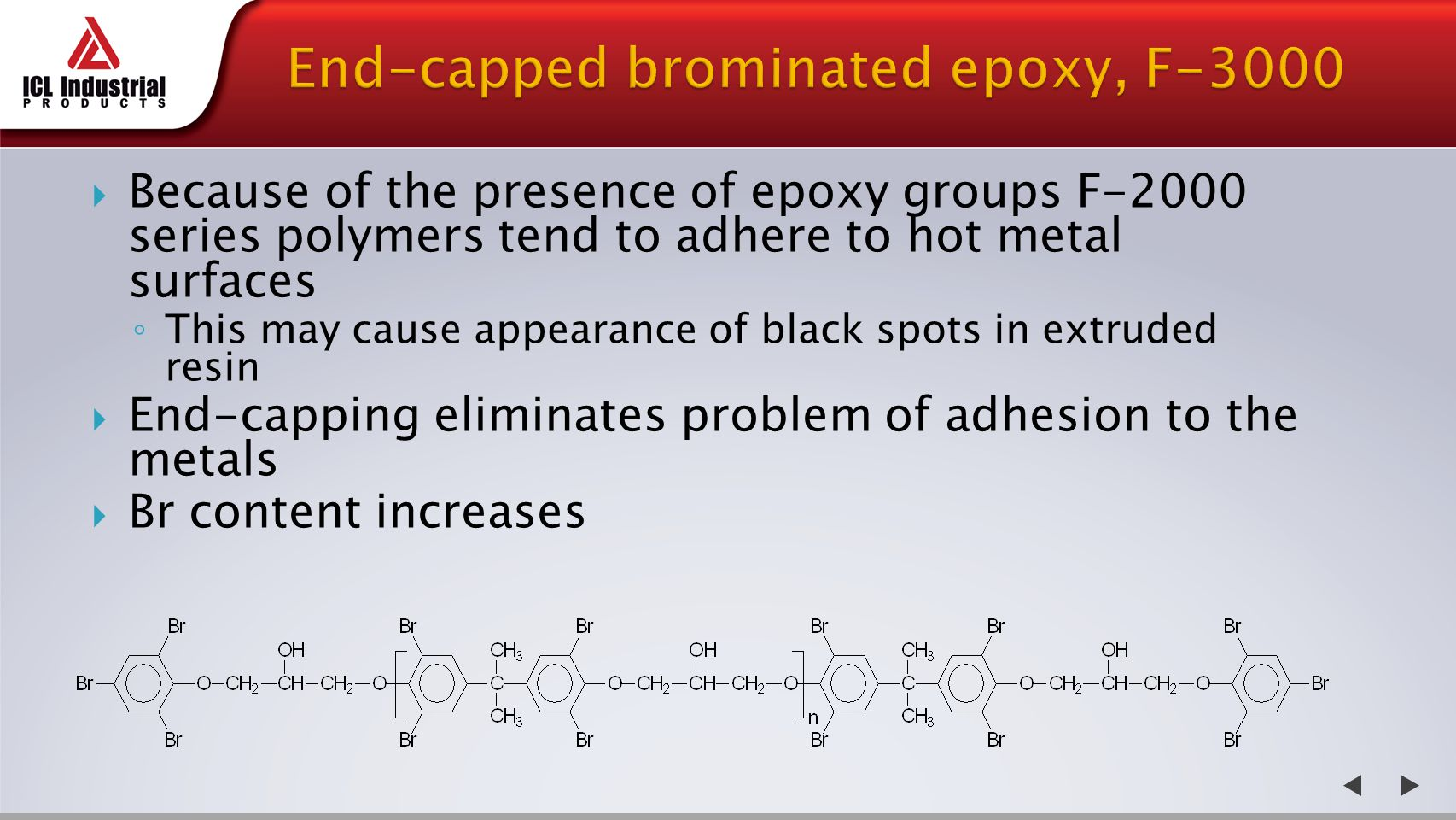  Because of the presence of epoxy groups F-2000 series polymers tend to adhere to hot metal surfaces ◦ This may cause appearance of black spots in extruded resin  End-capping eliminates problem of adhesion to the metals  Br content increases