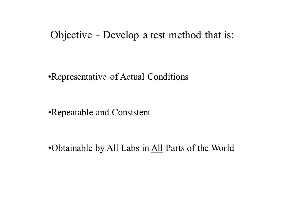 Objective - Develop a test method that is: Representative of Actual Conditions Repeatable and Consistent Obtainable by All Labs in All Parts of the World