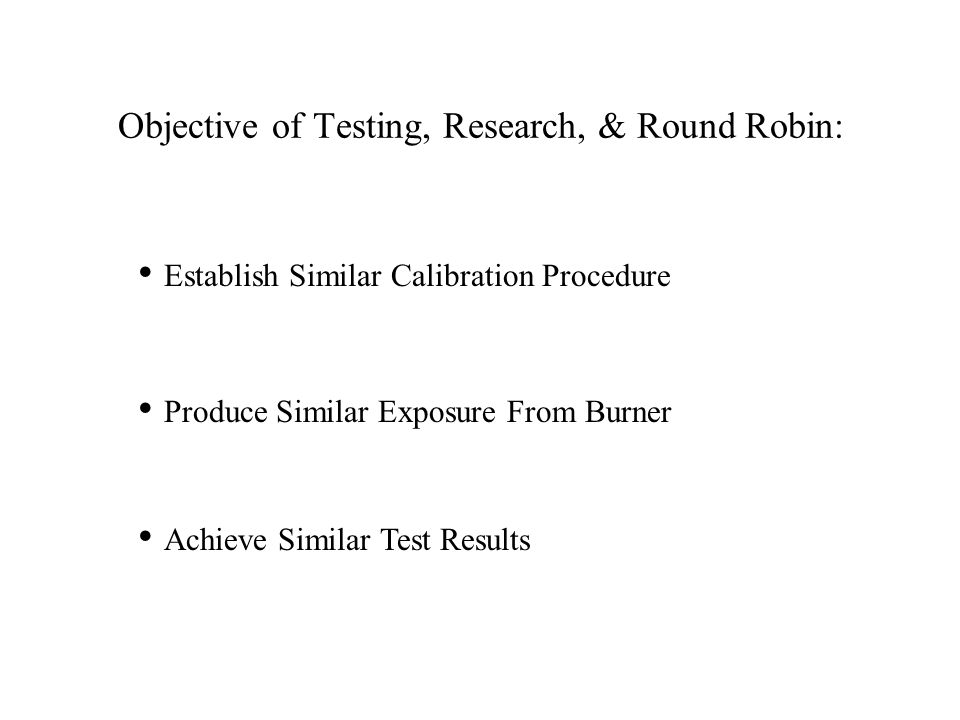 Objective of Testing, Research, & Round Robin: Establish Similar Calibration Procedure Produce Similar Exposure From Burner Achieve Similar Test Results