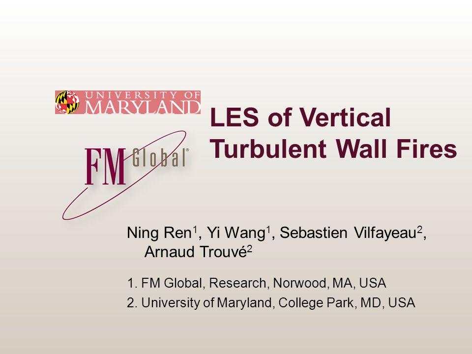 LES of Vertical Turbulent Wall Fires Ning Ren 1, Yi Wang 1, Sebastien Vilfayeau 2, Arnaud Trouvé 2 1. FM Global, Research, Norwood, MA, USA 2. Univers