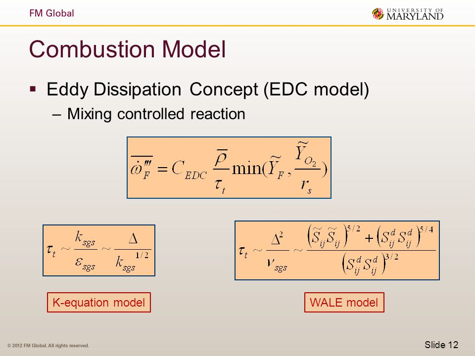 Combustion Model  Eddy Dissipation Concept (EDC model) –Mixing controlled reaction Slide 12 K-equation modelWALE model