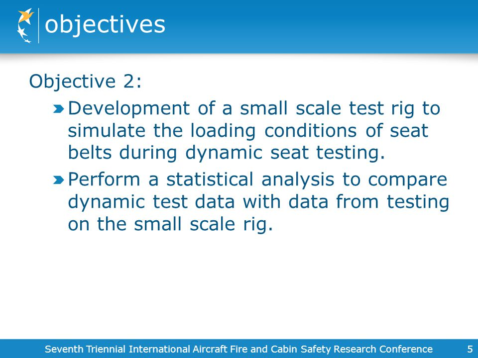 objectives 5 Objective 2: Development of a small scale test rig to simulate the loading conditions of seat belts during dynamic seat testing. Perform