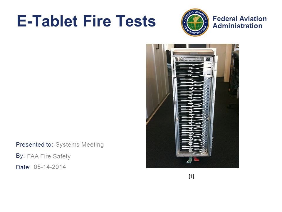 Presented to: By: Date: Federal Aviation Administration E-Tablet Fire Tests FAA Fire Safety [1] Systems Meeting 05-14-2014