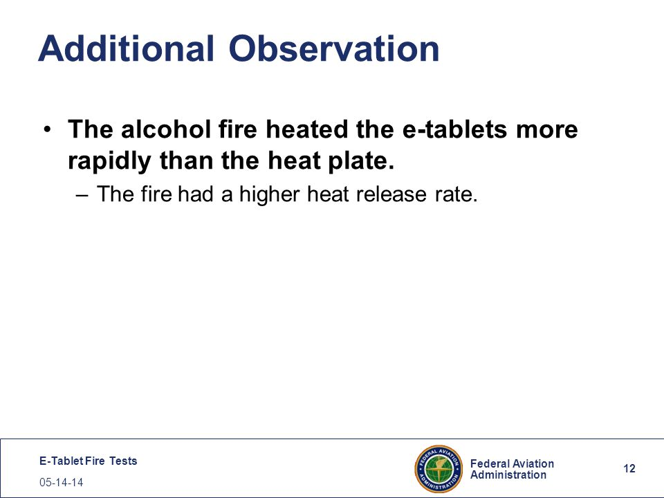 12 Federal Aviation Administration E-Tablet Fire Tests 05-14-14 Additional Observation The alcohol fire heated the e-tablets more rapidly than the hea