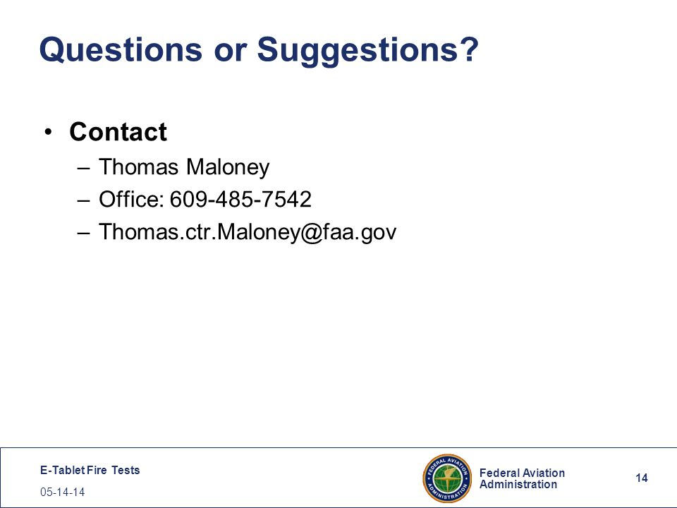 14 Federal Aviation Administration E-Tablet Fire Tests 05-14-14 14 Questions or Suggestions? Contact –Thomas Maloney –Office: 609-485-7542 –Thomas.ctr