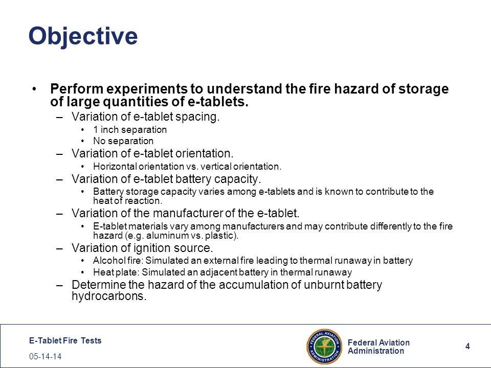 4 Federal Aviation Administration E-Tablet Fire Tests 05-14-14 4 Objective Perform experiments to understand the fire hazard of storage of large quant