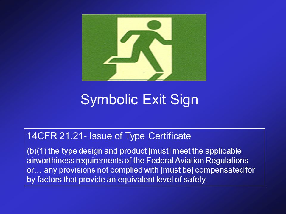 Symbolic Exit Sign 14CFR 21.21- Issue of Type Certificate (b)(1) the type design and product [must] meet the applicable airworthiness requirements of the Federal Aviation Regulations or… any provisions not complied with [must be] compensated for by factors that provide an equivalent level of safety.