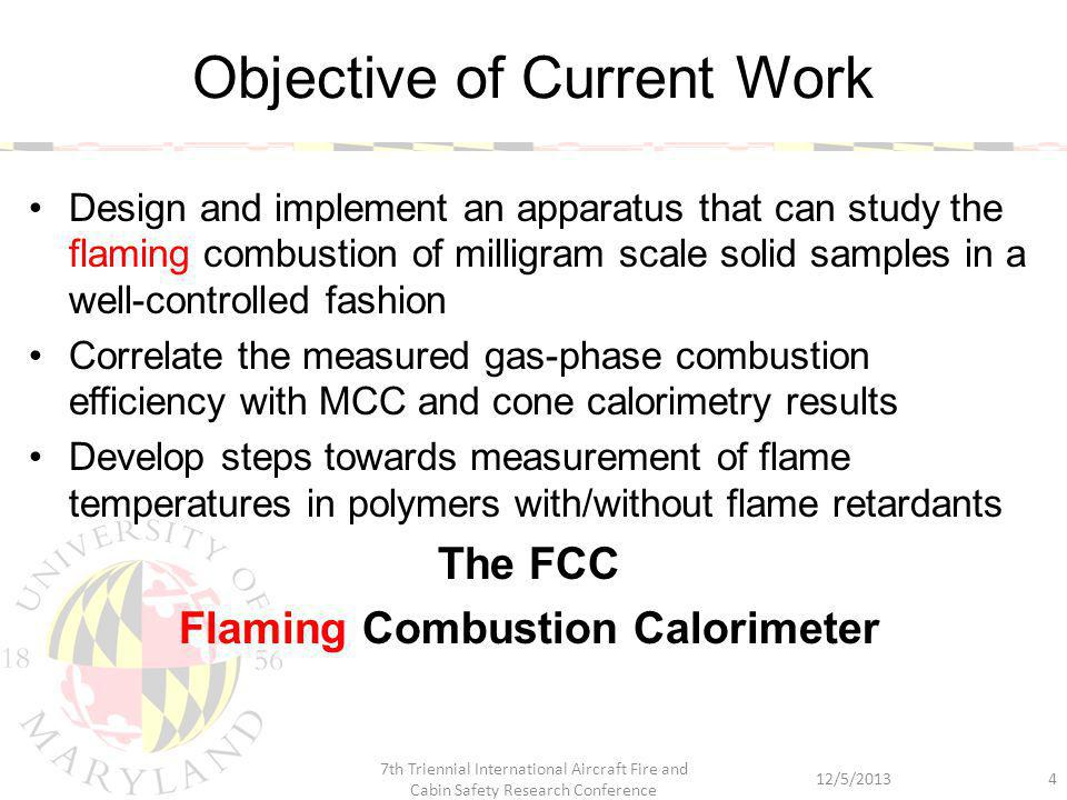Design and implement an apparatus that can study the flaming combustion of milligram scale solid samples in a well-controlled fashion Correlate the measured gas-phase combustion efficiency with MCC and cone calorimetry results Develop steps towards measurement of flame temperatures in polymers with/without flame retardants The FCC Flaming Combustion Calorimeter Objective of Current Work 12/5/2013 7th Triennial International Aircraft Fire and Cabin Safety Research Conference 4