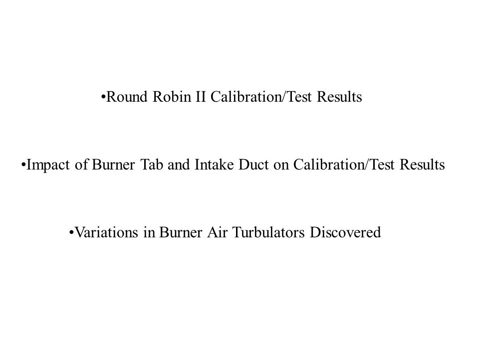 Round Robin II Calibration/Test Results Impact of Burner Tab and Intake Duct on Calibration/Test Results Variations in Burner Air Turbulators Discovered