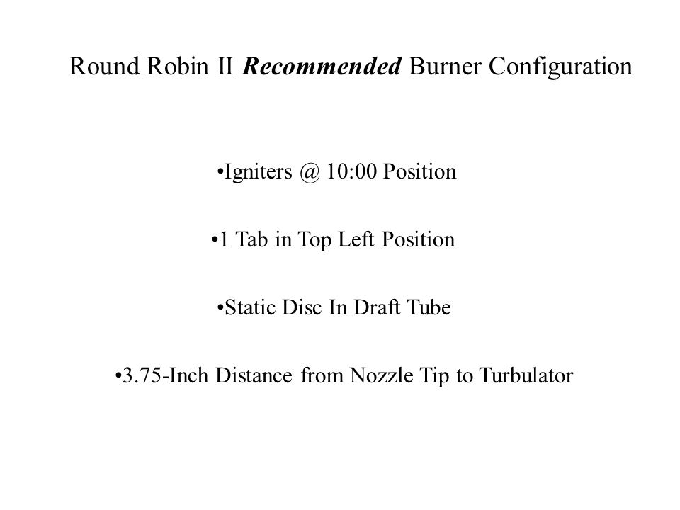 Round Robin II Recommended Burner Configuration Igniters @ 10:00 Position 1 Tab in Top Left Position 3.75-Inch Distance from Nozzle Tip to Turbulator Static Disc In Draft Tube
