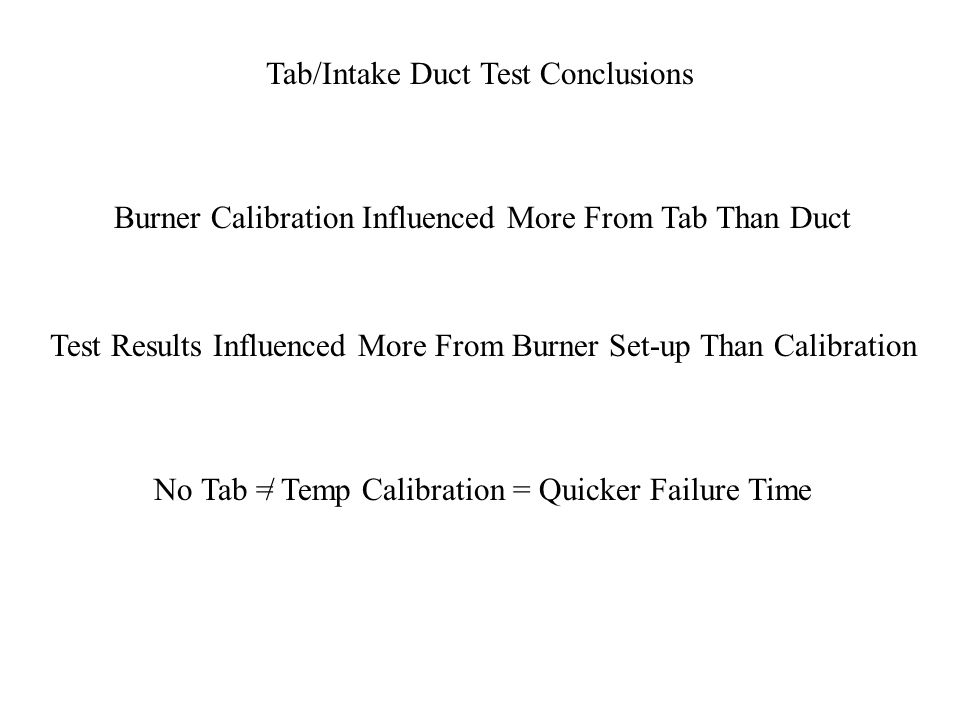 Tab/Intake Duct Test Conclusions Burner Calibration Influenced More From Tab Than Duct Test Results Influenced More From Burner Set-up Than Calibration No Tab = Temp Calibration = Quicker Failure Time/