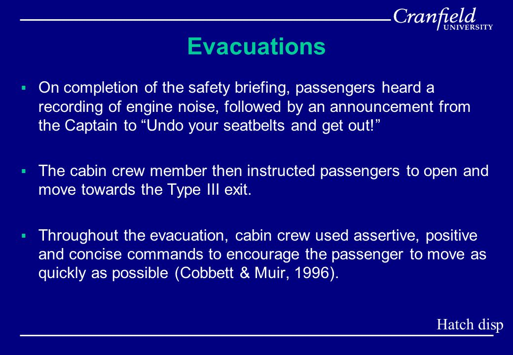 Evacuations  On completion of the safety briefing, passengers heard a recording of engine noise, followed by an announcement from the Captain to Undo your seatbelts and get out!  The cabin crew member then instructed passengers to open and move towards the Type III exit.