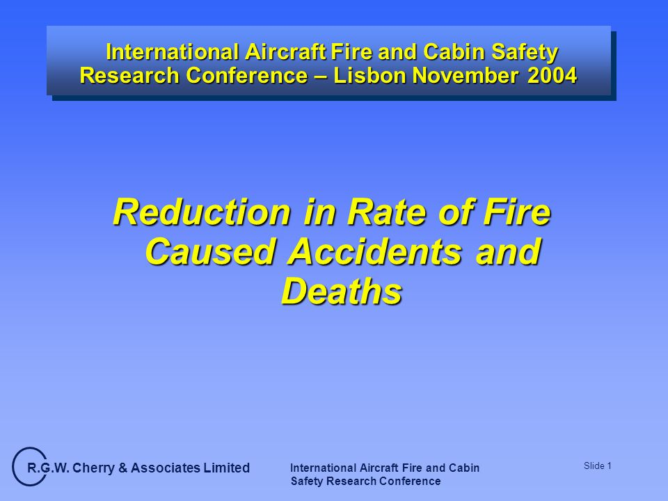 R.G.W. Cherry & Associates Limited International Aircraft Fire and Cabin Safety Research Conference Slide 1 International Aircraft Fire and Cabin Safe