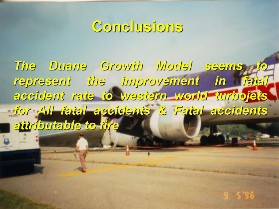 R.G.W. Cherry & Associates Limited International Aircraft Fire and Cabin Safety Research Conference Slide 20 Conclusions The Duane Growth Model seems