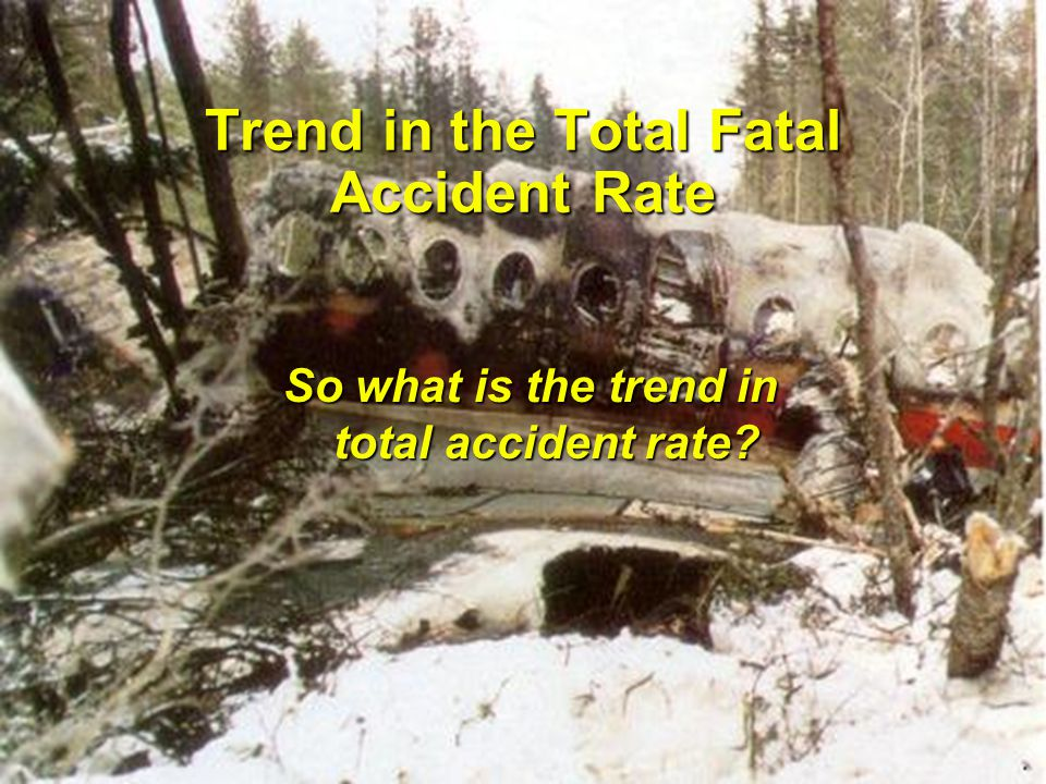 R.G.W. Cherry & Associates Limited International Aircraft Fire and Cabin Safety Research Conference Slide 5 Trend in the Total Fatal Accident Rate So