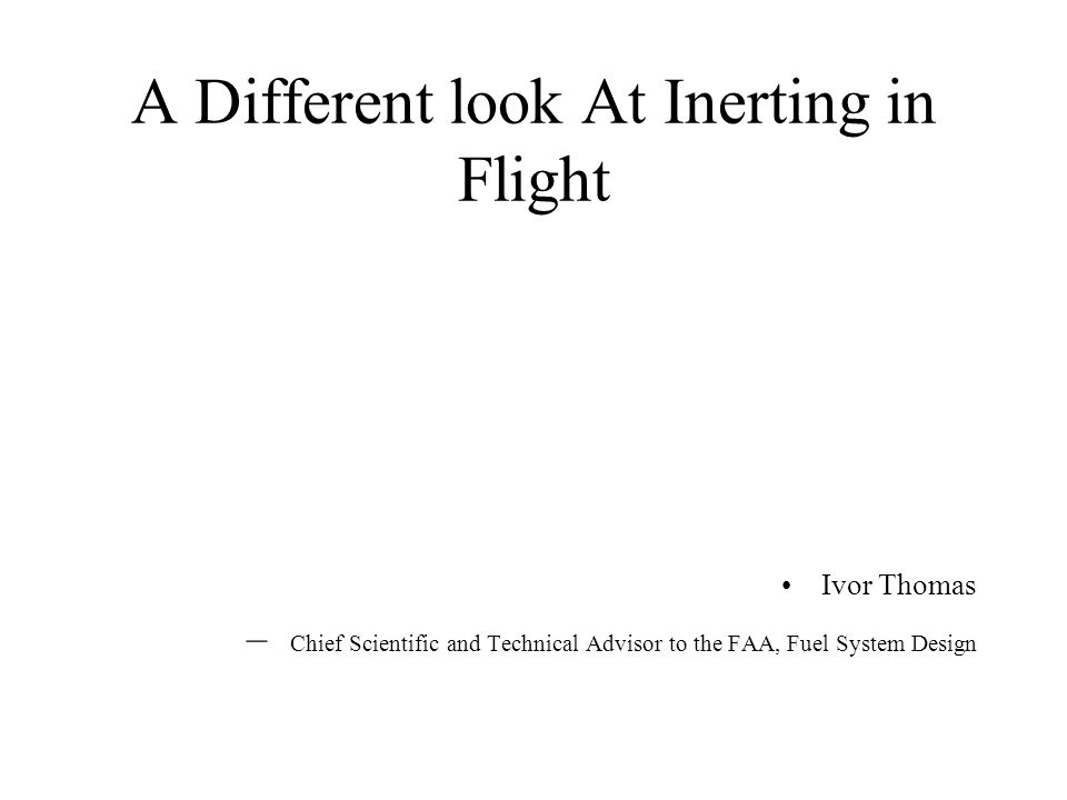 A Different look At Inerting in Flight Ivor Thomas – Chief Scientific and Technical Advisor to the FAA, Fuel System Design