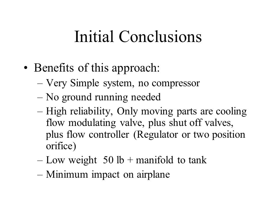 Initial Conclusions Benefits of this approach: –Very Simple system, no compressor –No ground running needed –High reliability, Only moving parts are cooling flow modulating valve, plus shut off valves, plus flow controller (Regulator or two position orifice) –Low weight 50 lb + manifold to tank –Minimum impact on airplane