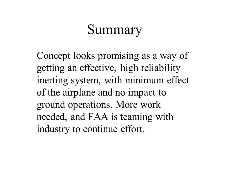 Summary Concept looks promising as a way of getting an effective, high reliability inerting system, with minimum effect of the airplane and no impact to ground operations.
