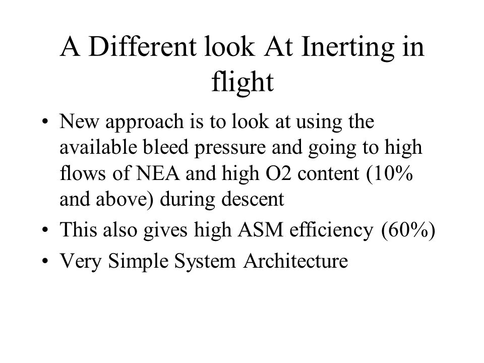 A Different look At Inerting in flight New approach is to look at using the available bleed pressure and going to high flows of NEA and high O2 content (10% and above) during descent This also gives high ASM efficiency (60%) Very Simple System Architecture
