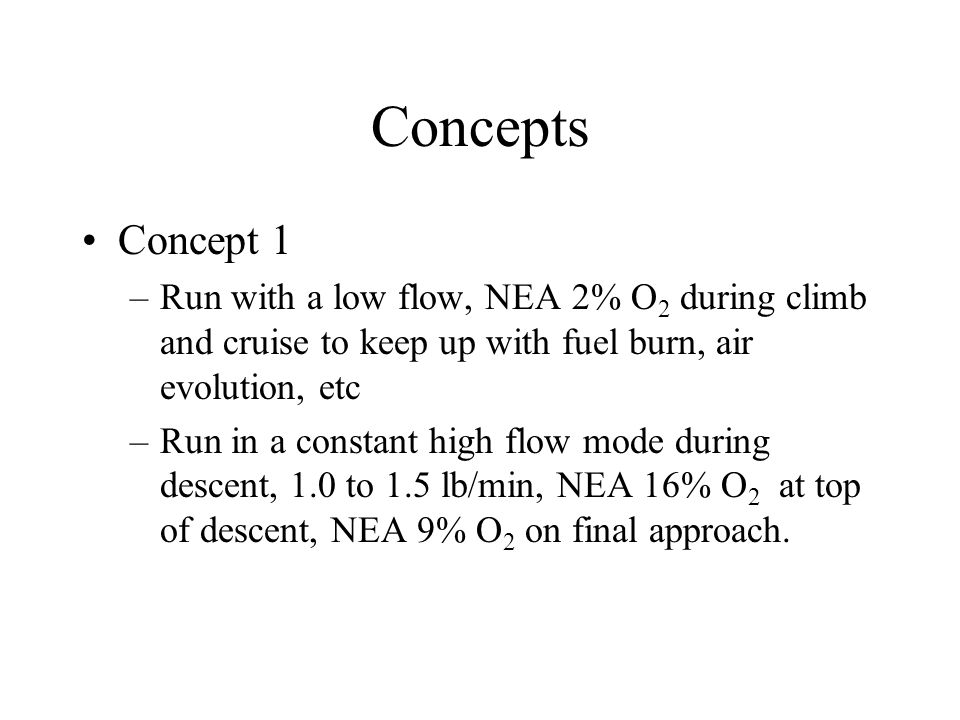 Concepts Concept 1 –Run with a low flow, NEA 2% O 2 during climb and cruise to keep up with fuel burn, air evolution, etc –Run in a constant high flow mode during descent, 1.0 to 1.5 lb/min, NEA 16% O 2 at top of descent, NEA 9% O 2 on final approach.