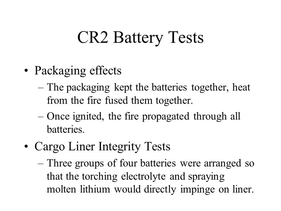 CR2 Battery Tests Packaging effects –The packaging kept the batteries together, heat from the fire fused them together. –Once ignited, the fire propag