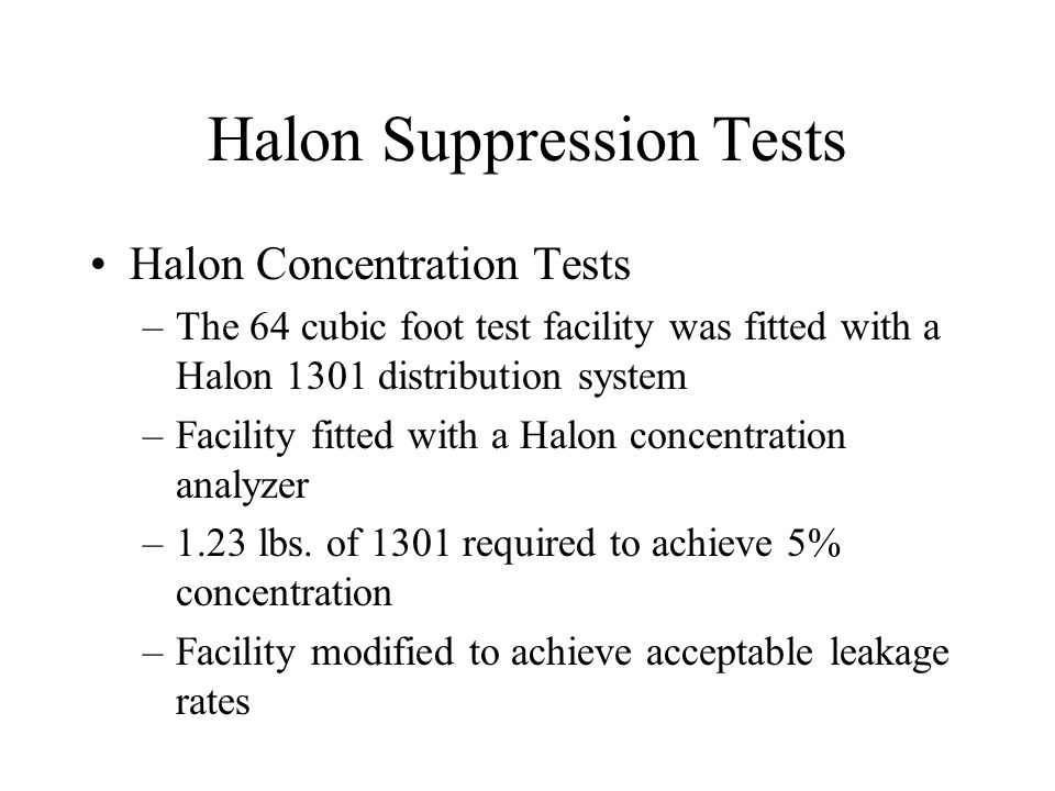 Halon Suppression Tests Halon Concentration Tests –The 64 cubic foot test facility was fitted with a Halon 1301 distribution system –Facility fitted w