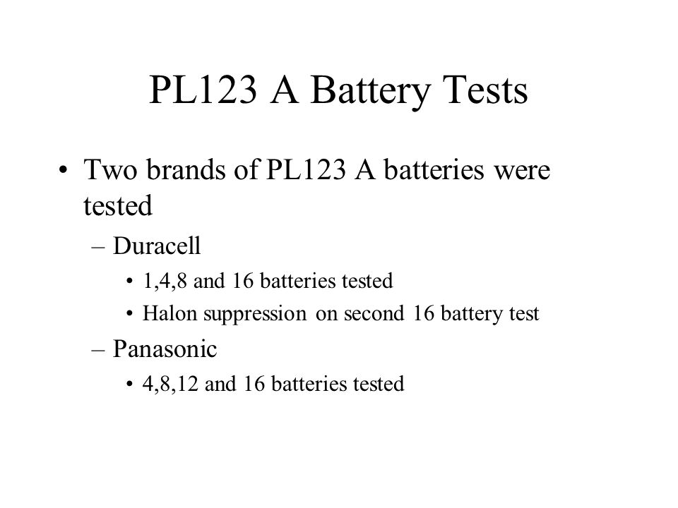 PL123 A Battery Tests Two brands of PL123 A batteries were tested –Duracell 1,4,8 and 16 batteries tested Halon suppression on second 16 battery test
