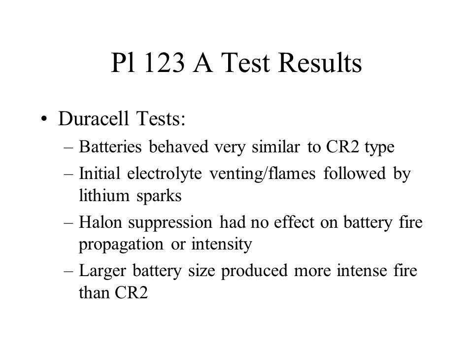 Pl 123 A Test Results Duracell Tests: –Batteries behaved very similar to CR2 type –Initial electrolyte venting/flames followed by lithium sparks –Halo