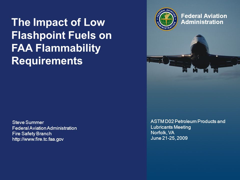Federal Aviation Administration 0 The Impact of Synthetic Fuels on FAA Flammability Requirements June 24, 2009 0 The Impact of Low Flashpoint Fuels on