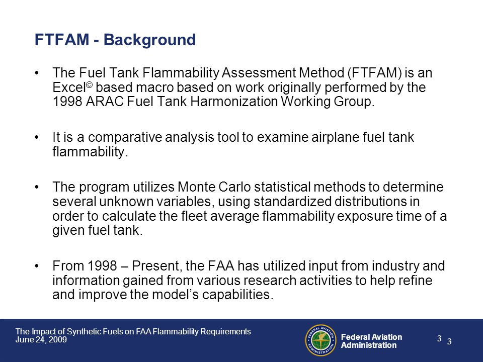 Federal Aviation Administration 3 The Impact of Synthetic Fuels on FAA Flammability Requirements June 24, 2009 3 FTFAM - Background The Fuel Tank Flam