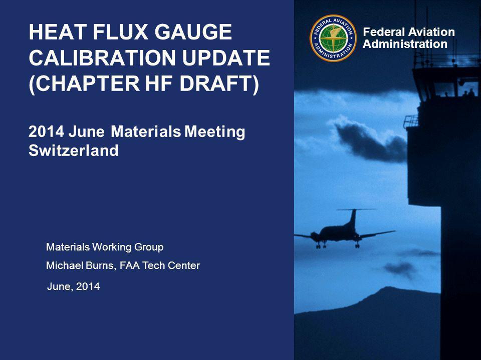 Federal Aviation Administration Heat Flux Gauge Calibration June 2014 AGENDA Calibration of Secondary Standard HFG Coating HFG Mounting DAQ / Calibration Software Calibration Procedure Analysis Reporting