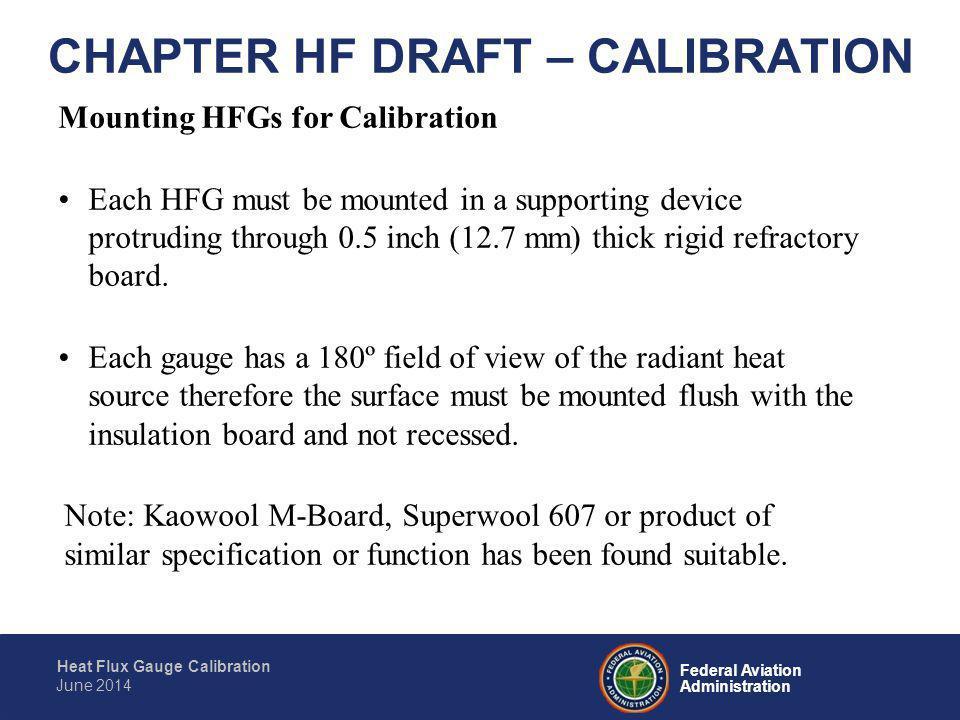 Federal Aviation Administration Heat Flux Gauge Calibration June 2014 CHAPTER HF DRAFT – CALIBRATION Calibration Procedure STEP 2 Apply radiant heat to both sensors until the Standardized HFG reading reaches 4.4 BTU/ft 2 *sec (5 W/cm 2 ).