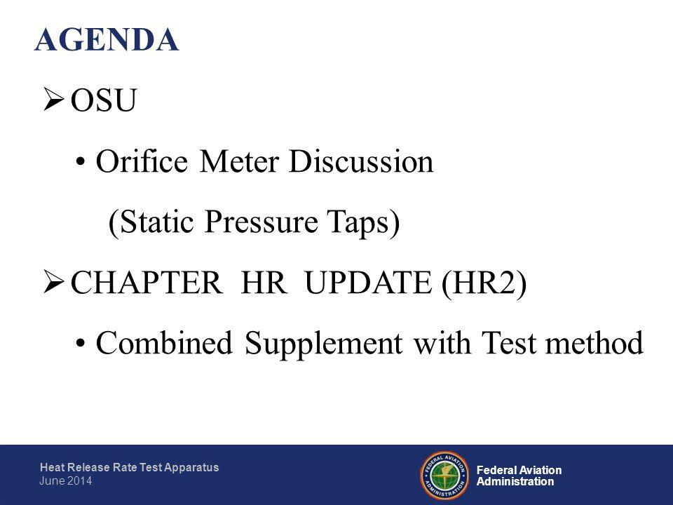 Federal Aviation Administration Heat Release Rate Test Apparatus June 2014 AGENDA  OSU Orifice Meter Discussion (Static Pressure Taps)  CHAPTER HR U