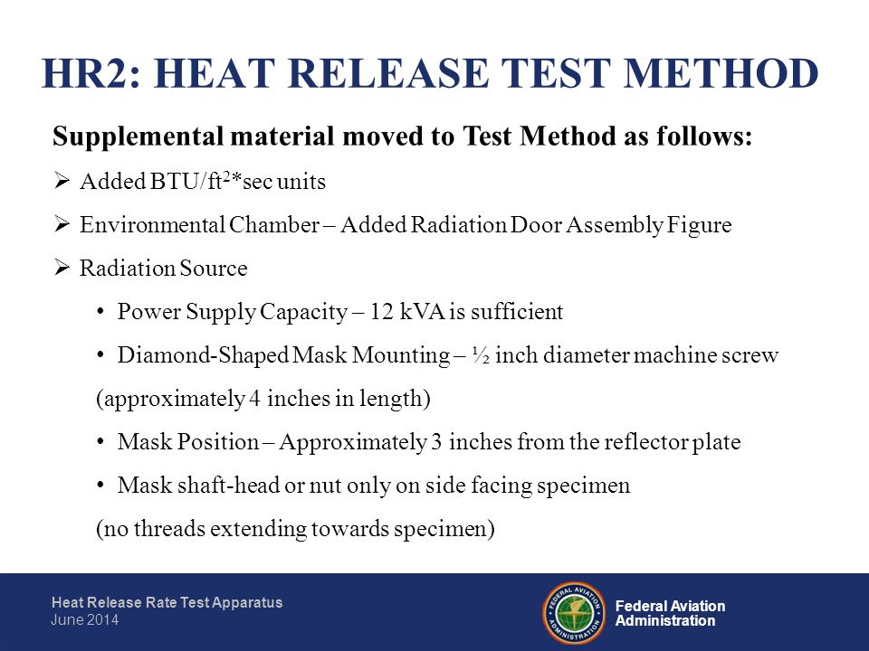 Federal Aviation Administration Heat Release Rate Test Apparatus June 2014  Thermopile Wiring Color coding differences - Chromel yellow/green; Alumel red/white  Upper Pilot Burner Caution Statement – Do not disturb burner position once set Flame Profile – To increase orange tip, reduce air from the mixture  Drill hole sizes added for: Upper Pilot Burner (#59 Drill) Air Distribution Plate (# 4 Drill) Second Stage Plate (# 28 Drill)  Drip Pan - Foil can be used to line the drip pan to facilitate cleaning after use HR2: HEAT RELEASE TEST METHOD