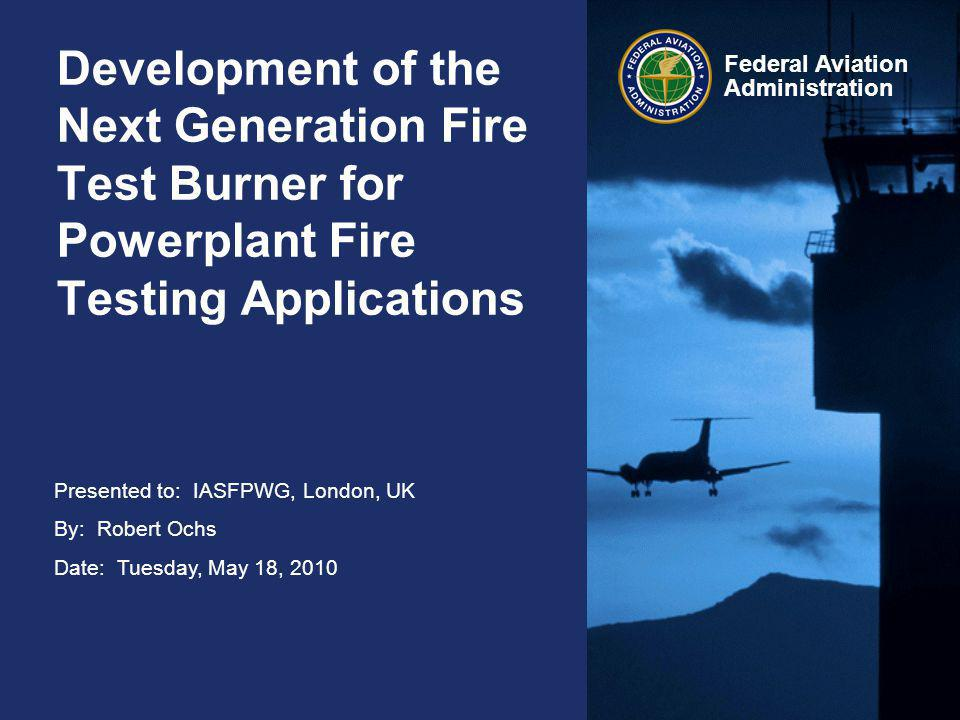 2 Federal Aviation Administration Development of NexGen Fire Test Burner for Powerplant Fire Testing Applications May 18, 2010 FAA Regulatory Information Numerous FAR's mandate fire protection in aircraft powerplant fire zones –Parts 23, 25, 27, 29, 33… –FAR Part 1 Section 1.1 – Definitions and Abbreviations Fireproof-- –(1) With respect to materials and parts used to confine fire in a designated fire zone, means the capacity to withstand at least as well as steel in dimensions appropriate for the purpose for which they are used, the heat produced when there is a severe fire of extended duration in that zone; –(2) With respect to other materials and parts, means the capacity to withstand the heat associated with fire at least as well as steel in dimensions appropriate for the purpose for which they are used.
