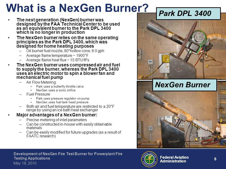 6 Federal Aviation Administration Development of NexGen Fire Test Burner for Powerplant Fire Testing Applications May 18, 2010 NexGen Burner Components Cone Turbulator Fuel Nozzle Igniters Stator Draft Tube Housing Cradle Muffler Sonic Choke Pressure Regulator