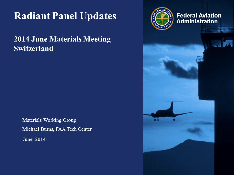 Federal Aviation Administration Radiant Panel Updates 2014 June Materials Meeting Switzerland Materials Working Group Michael Burns, FAA Tech Center J