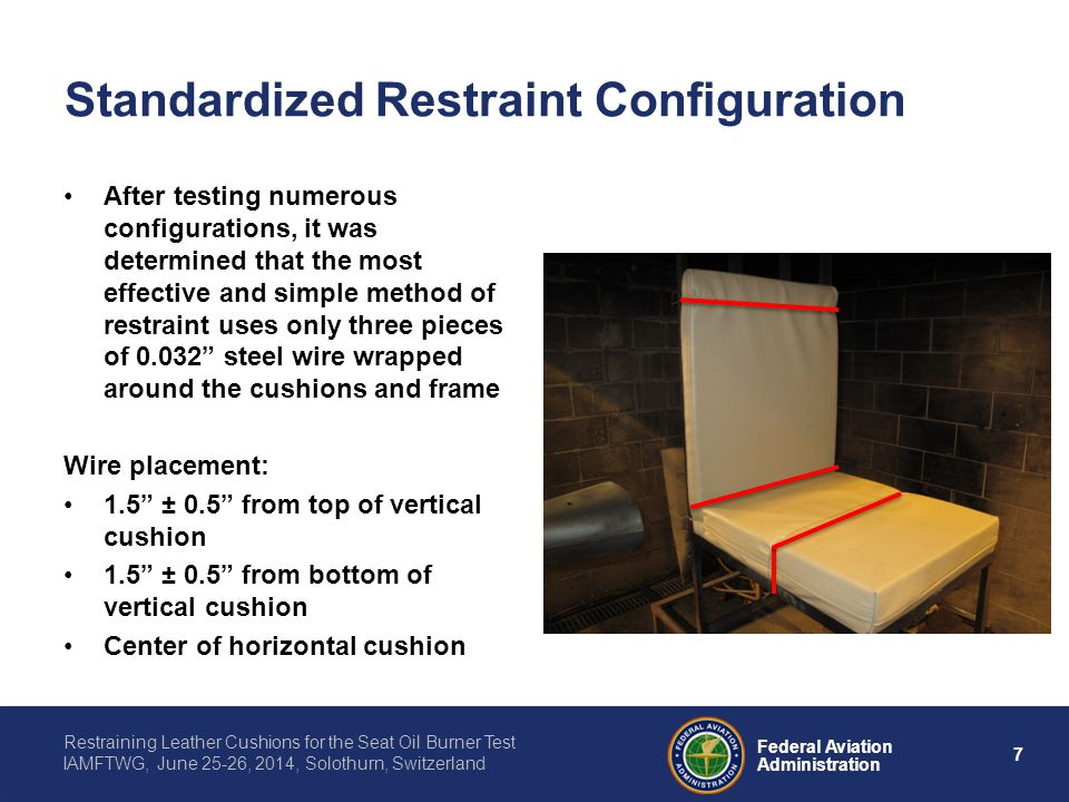 8 Federal Aviation Administration Restraining Leather Cushions for the Seat Oil Burner Test IAMFTWG, June 25-26, 2014, Solothurn, Switzerland Restraint Materials Initial testing involved the use of safety wire wrapped around the cushion and frame Alternatively, pre-bent 1/8 inch stainless steel rod was selected as an option due to its ease of use The rod can quickly be clipped onto the cushion and frame, and reused for many tests Safety wire is more tedious to attach, and must be disposed of for each test run Using the clip-on SS rod can save time and money if it can demonstrate to be an effective method of restraint