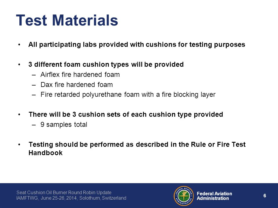 6 Federal Aviation Administration Seat Cushion Oil Burner Round Robin Update IAMFTWG, June 25-26, 2014, Solothurn, Switzerland Test Materials All participating labs provided with cushions for testing purposes 3 different foam cushion types will be provided –Airflex fire hardened foam –Dax fire hardened foam –Fire retarded polyurethane foam with a fire blocking layer There will be 3 cushion sets of each cushion type provided –9 samples total Testing should be performed as described in the Rule or Fire Test Handbook