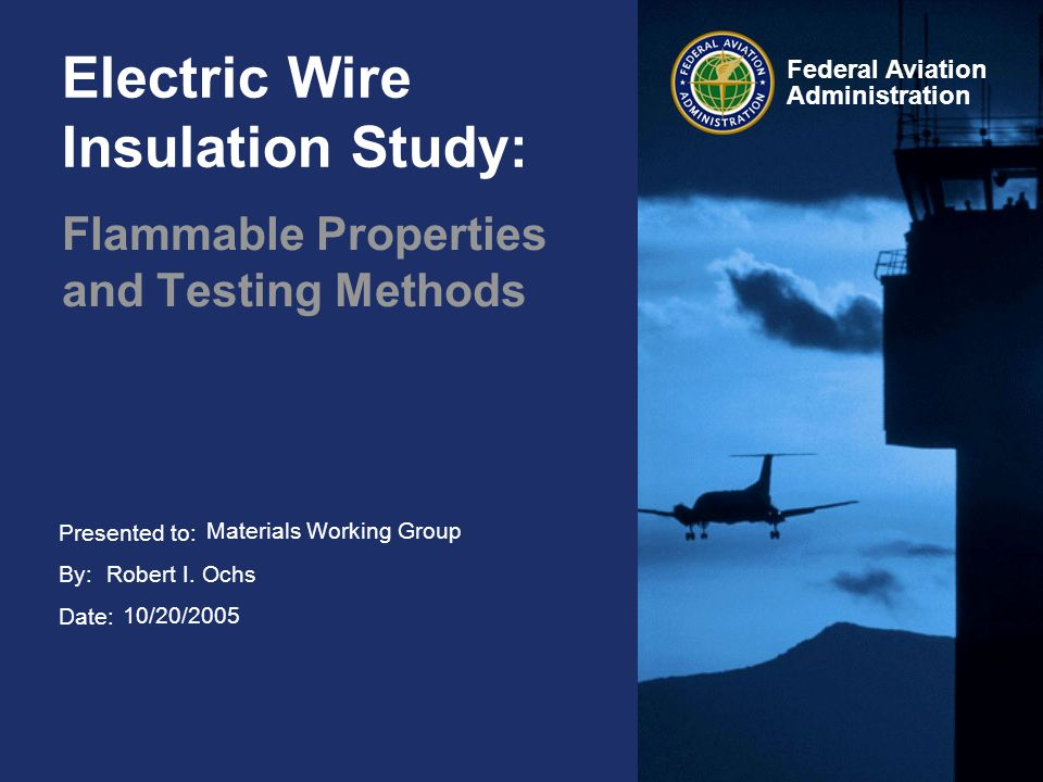 Presented to: By: Date: Federal Aviation Administration Electric Wire Insulation Study: Flammable Properties and Testing Methods Materials Working Group Robert I.