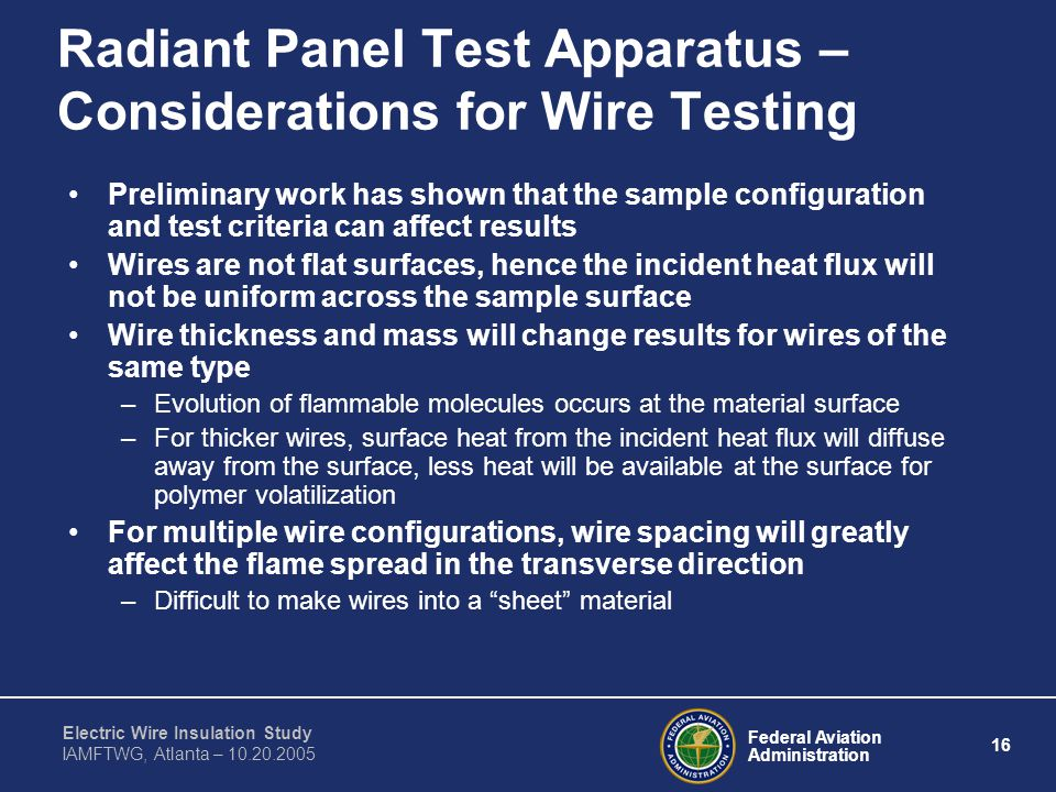 Federal Aviation Administration 16 Electric Wire Insulation Study IAMFTWG, Atlanta – 10.20.2005 Radiant Panel Test Apparatus – Considerations for Wire Testing Preliminary work has shown that the sample configuration and test criteria can affect results Wires are not flat surfaces, hence the incident heat flux will not be uniform across the sample surface Wire thickness and mass will change results for wires of the same type –Evolution of flammable molecules occurs at the material surface –For thicker wires, surface heat from the incident heat flux will diffuse away from the surface, less heat will be available at the surface for polymer volatilization For multiple wire configurations, wire spacing will greatly affect the flame spread in the transverse direction –Difficult to make wires into a sheet material