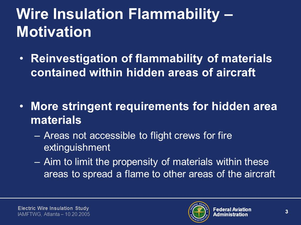 Federal Aviation Administration 3 Electric Wire Insulation Study IAMFTWG, Atlanta – 10.20.2005 Wire Insulation Flammability – Motivation Reinvestigation of flammability of materials contained within hidden areas of aircraft More stringent requirements for hidden area materials –Areas not accessible to flight crews for fire extinguishment –Aim to limit the propensity of materials within these areas to spread a flame to other areas of the aircraft