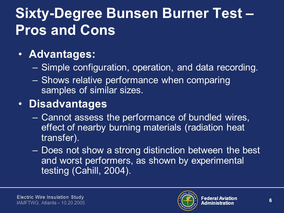 Federal Aviation Administration 6 Electric Wire Insulation Study IAMFTWG, Atlanta – 10.20.2005 Sixty-Degree Bunsen Burner Test – Pros and Cons Advantages: –Simple configuration, operation, and data recording.