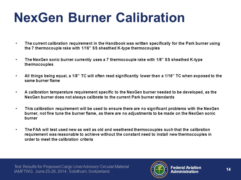 14 Federal Aviation Administration Test Results for Proposed Cargo Liner Advisory Circular Material IAMFTWG, June 25-26, 2014, Solothurn, Switzerland NexGen Burner Calibration The current calibration requirement in the Handbook was written specifically for the Park burner using the 7 thermocouple rake with 1/16 SS sheathed K-type thermocouples The NexGen sonic burner currently uses a 7 thermocouple rake with 1/8 SS sheathed K-type thermocouples All things being equal, a 1/8 TC will often read significantly lower than a 1/16 TC when exposed to the same burner flame A calibration temperature requirement specific to the NexGen burner needed to be developed, as the NexGen burner does not always calibrate to the current Park burner standards This calibration requirement will be used to ensure there are no significant problems with the NexGen burner, not fine tune the burner flame, as there are no adjustments to be made on the NexGen sonic burner The FAA will test used new as well as old and weathered thermocouples such that the calibration requirement was reasonable to achieve without the constant need to install new thermocouples in order to meet the calibration criteria