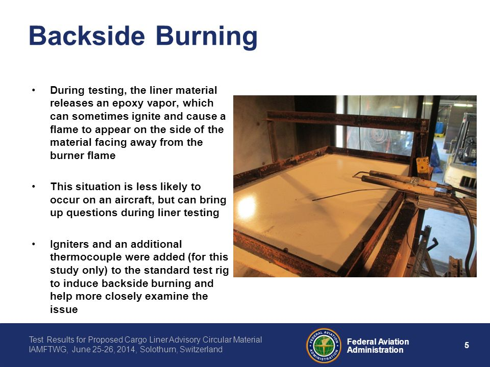 5 Federal Aviation Administration Test Results for Proposed Cargo Liner Advisory Circular Material IAMFTWG, June 25-26, 2014, Solothurn, Switzerland Backside Burning During testing, the liner material releases an epoxy vapor, which can sometimes ignite and cause a flame to appear on the side of the material facing away from the burner flame This situation is less likely to occur on an aircraft, but can bring up questions during liner testing Igniters and an additional thermocouple were added (for this study only) to the standard test rig to induce backside burning and help more closely examine the issue