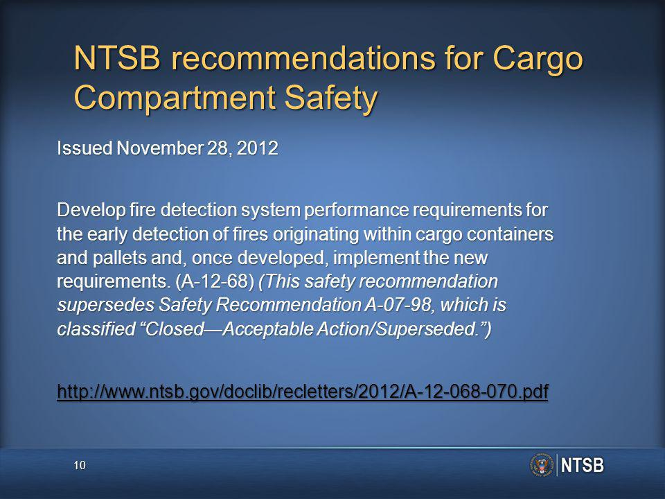 NTSB recommendations for Cargo Compartment Safety Issued November 28, 2012 Develop fire detection system performance requirements for the early detection of fires originating within cargo containers and pallets and, once developed, implement the new requirements.