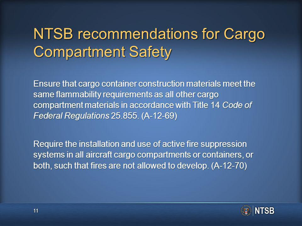 NTSB recommendations for Cargo Compartment Safety Ensure that cargo container construction materials meet the same flammability requirements as all other cargo compartment materials in accordance with Title 14 Code of Federal Regulations 25.855.