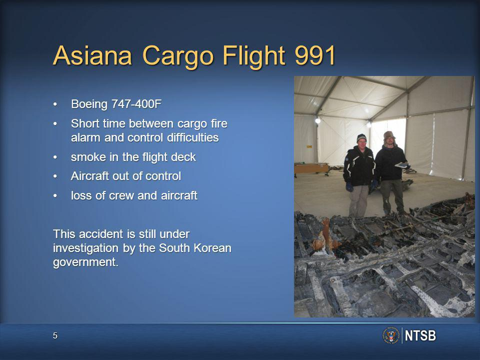 Asiana Cargo Flight 991 Boeing 747-400FBoeing 747-400F Short time between cargo fire alarm and control difficultiesShort time between cargo fire alarm and control difficulties smoke in the flight decksmoke in the flight deck Aircraft out of controlAircraft out of control loss of crew and aircraftloss of crew and aircraft This accident is still under investigation by the South Korean government.
