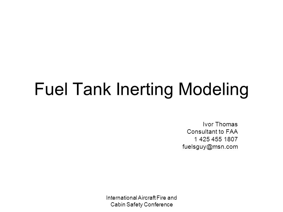 International Aircraft Fire and Cabin Safety Conference Fuel Tank Inerting Modeling Ivor Thomas Consultant to FAA 1 425 455 1807 fuelsguy@msn.com