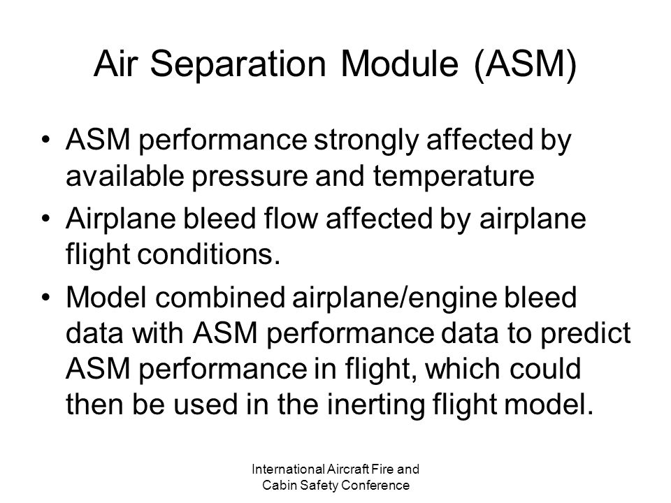 International Aircraft Fire and Cabin Safety Conference Air Separation Module (ASM) ASM performance strongly affected by available pressure and temperature Airplane bleed flow affected by airplane flight conditions.